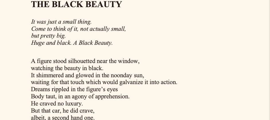 "THE BLACK BEAUTY\ Dr.Santosh Bakaya   It was just a small thing. Come to think of it, not actually small, but pretty big. Huge and black. A Black Beauty. A figure stood silhouetted near the window, watching the beauty in black. It shimmered and glowed in the noonday sun, waiting for that touch which would galvanize it into action. Dreams rippled in the figure's eyes Body taut, in an agony of apprehension. He craved no luxury. But that car, he did crave, albeit , a second hand one. I don't know whether it was the Hillman minx, the Hillman Avenger, Hillman Super Minx or the Hillman Husky. But it was Hillman, just a car. A second hand one standing outside our University quarters, waiting to be claimed for a paltry sum. ""No , I cannot afford to buy it"" , the figure said , casting one last , lingering look at the black beauty , and hastened out , pinned up his trousers , pulled a hat over his head and pedaled away towards his department . From the sun- dappled lawn, his much loved menagerie of cats and dogs looked on. Unspeakably sad. The devoted friends of this hatted, handsome professor. My dad. Nissim Ezekiel was to be the guest speaker that day and he couldn't afford to be late. I watched him from the balcony as he became a speck in the distance. Yes, a speck. That dream too was a speck, which remained quiescent in his heart till his last breath. ""It is just a small thing, and this craving for a car, is so embarrassing, but I don't know why , it keeps coming back."" He would often say. That towering figure suddenly travelled far sans car, and became a distant star, the shards of his broken dream, well- hidden, bidding us goodbye, all of a sudden, leaving me with this overwhelming feeling of guilt. This devastatingly destructive guilt. Many a night, when the clock on the mantelpiece goes tick tock tick tock and the house resounds with lost echoes, tiny pigeons venture out of pigeon holes of memories, it is then that the fossilized monster of guilt also yanks away its shackles and hurls accusations at me. I hear the cacophony of the clash of priorities, our school and College fees, summer holidays clanging against his dreams and tiny cravings. I submit to the night's scrutiny, and ask myself, if his dream had been bigger, would my guilt have been bigger, too? Suddenly, piercing the night, that Black Beauty resurfaces. Nostalgia gushes through my ruptured wounds, and I am red all over."