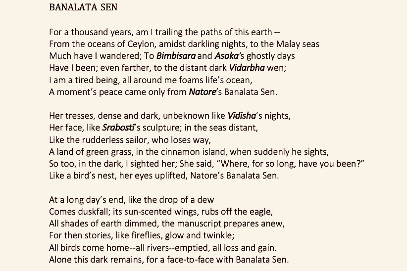"BANALATA SEN  For a thousand years, am I trailing the paths of this earth -- From the oceans of Ceylon, amidst darkling nights, to the Malay seas Much have I wandered; To Bimbisara and Asoka's ghostly days Have I been; even farther, to the distant dark Vidarbha wen; I am a tired being, all around me foams life's ocean, A moment's peace came only from Natore's Banalata Sen.  Her tresses, dense and dark, unbeknown like Vidisha's nights, Her face, like Srabosti's sculpture; in the seas distant, Like the rudderless sailor, who loses way, A land of green grass, in the cinnamon island, when suddenly he sights,  So too, in the dark, I sighted her; She said, ""Where, for so long, have you been?"" Like a bird's nest, her eyes uplifted, Natore's Banalata Sen.  At a long day's end, like the drop of a dew Comes duskfall; its sun-scented wings, rubs off the eagle, All shades of earth dimmed, the manuscript prepares anew, For then stories, like fireflies, glow and twinkle; All birds come home--all rivers--emptied, all loss and gain. Alone this dark remains, for a face-to-face with Banalata Sen."