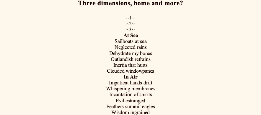 Three dimensions, home and more?  ~1~ ~2~ ~3~ At Sea Sailboats at sea Neglected rains Dehydrate my bones Outlandish refrains Inertia that hurts Clouded windowpanes In Air Impatient hands drift Whispering membranes Incantation of spirits Evil estranged Feathers summit eagles Wisdom ingrained On Ground Infusions of agony Brisk champagne Remembrance in gestures Doctor proclaims Healing the toxins Demons remain ~4~ At Home Bring me home Bristling age My dimming lights Gaze reclaims The kettle sings Tea stains ~5~ In Between Is it a curse? To be trapped  Weather vortex Perennially curled up In unconfirmed dimensions*   *Klein theory says that the fourth dimension likely exists, but unlike longitude, latitude and altitude which are extended dimensions, the fourth is a curled dimension – it stays retracted        We live in intermissions  Large pickles in Costco brine Turning stale on refrigerator Shelves, its aseptic corners  No one dead – just less alive Conglomerating in obedience Into astonished beginnings, like  Cul de sac's that never end Keep turning, porches that Open into eager doorknobs  Being continuously wiped, of Contagion memories Every— Body an altar prepared feverishly  Homeopathy  Consumed differently, in small doses Retained into crucial pellets for predispositions  Reacts tenderly over time, with logarithmic osmosis Extracting with potentization, poisoning gently with hypnosis Poetry works me similarly, crumbling into me drops of a slow kiss               Maps Circa 2020  City Bare bones A walking cemetery  River Floating oars Inflections stay afloat  Mountain Suspended moon Longing for festivals  Village Haunted temples Echo vanished voices