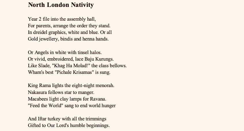 """North London Nativity    Year 2 file into the assembly hall, For parents, arrange the order they stand. In dreidel graphics, white and blue. Or all Gold jewellery, bindis and henna hands.  Or Angels in white with tinsel halos. Or vivid, embroidered, lace Baju Kurungs.  Like Slade, """"Khag Ha Molad!"""" the class bellows. Wham's best """"Pichale Krisamas"""" is sung.   King Rama lights the eight-night menorah.  Nakasura follows star to manger. Macabees light clay lamps for Ravana. """"Feed the World"""" sang to end world hunger  And Iftar turkey with all the trimmings Gifted to Our Lord's humble beginnings. Huxley's Hatchery  Glitter and glue may circumvent  our data projecting trajectories. Creative clay play might prevent obedient, marshalled factories.  Let's force the teachers with CPD  to abandon sandpit epiphanies. Let's privatise academies to vertically disseminate hegemonies.  So that four-year-old, newly hatched chicks never question their place on front lines. Eggbox builds are worthy risks, but heads above parapets must learn declines.  Have them too early uniformed, before they can do buttons up. """"Fear to fail!"""" they must be warned, as tiny, unweaned, suckling pups,  While still waking, crying through the night potential, examination replaces. Rear them locked in bondage tight, to crush the runners, climbers, chasers.  We can blame their poor resilience. The test results are an irrelevance. We aim to maim the threat; Intelligence. Miss, What Did I Miss?  Miss, why are we reading a story like this? So you'll never have to shoot Lennie in the back of the head. So to hangmen, Salem's witches will never be led.  Miss, we just don't understand this? Once lessons learned in Double-Speak are done, you'll parley and decode that it was our drones which terrorised families in their own homes.  Miss, why are we still reading this? So you'll know the milk of human kindness instead of panics peddled to numb you mindless. So you'll recognise that news is contrived, not reported. Lucrat"""