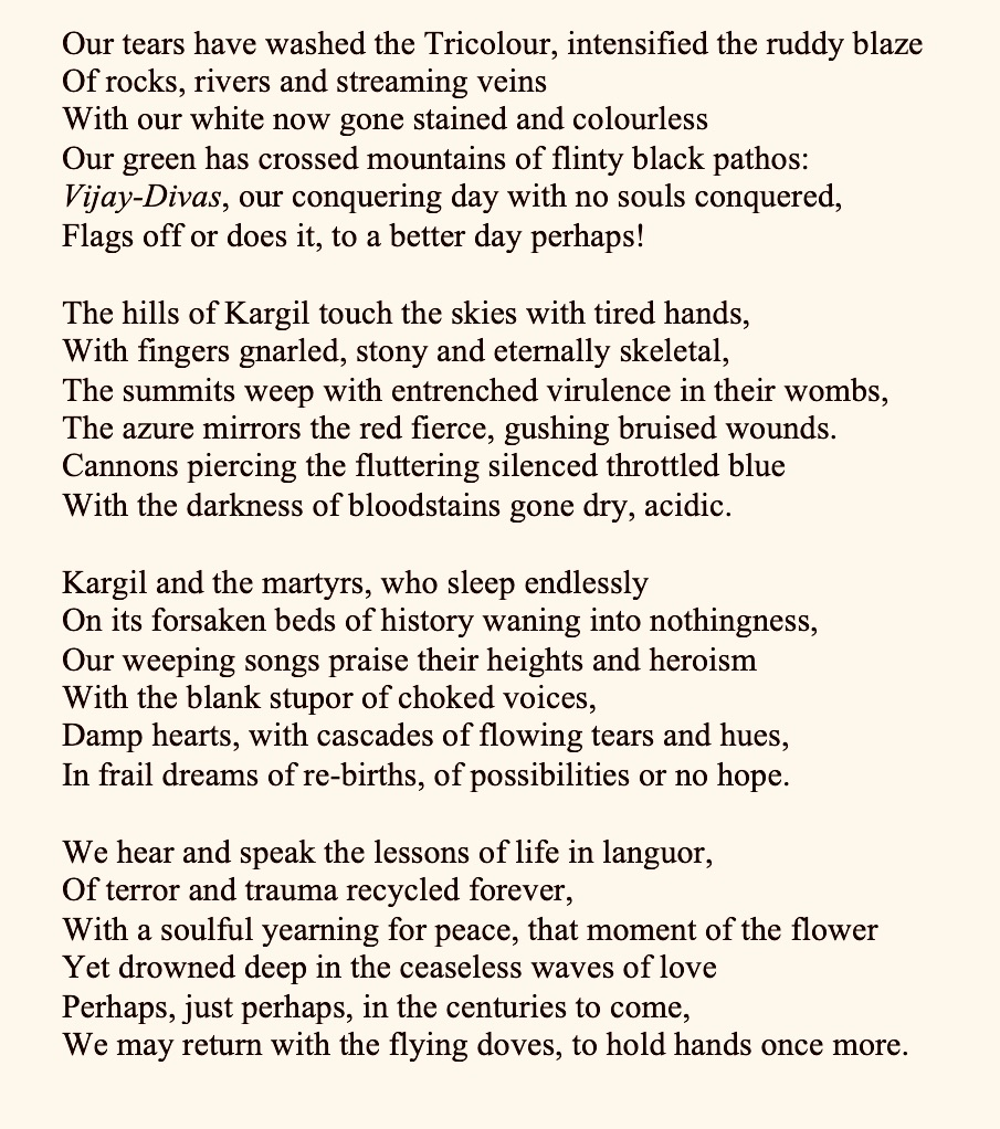 KARGIL by Laksmisree Banerjee   Our tears have washed the Tricolour, intensified the ruddy blaze Of rocks, rivers and streaming veins                         With our white now gone stained and colourless Our green has crossed mountains of flinty black pathos ------: Vijay-Divas, our conquering day with no souls conquered, Flags off or does it, to a better day perhaps! . The hills of Kargil touch the skies with tired hands, With fingers gnarled, stony and eternally skeletal, The summits weep with entrenched virulence in their wombs, The azure mirrors the red fierce, gushing bruised wounds. Cannons piercing the fluttering silenced throttled blue  With the darkness of bloodstains gone dry, acidic. . Kargil and the martyrs, who sleep endlessly On its forsaken beds of history waning into nothingness, Our weeping songs praise their heights and heroism With the blank stupor of choked voices,  Damp hearts, with cascades of flowing tears and hues,  In frail dreams of re-births, of possibilities or no hope. . We hear and speak the lessons of life in languor, Of terror and trauma recycled forever,                         With a soulful yearning for peace, that moment of the flower Yet drowned deep in the ceaseless waves of love  Perhaps, just perhaps, in the centuries to come, We may return with the flying doves, to hold hands once more.  *********************************